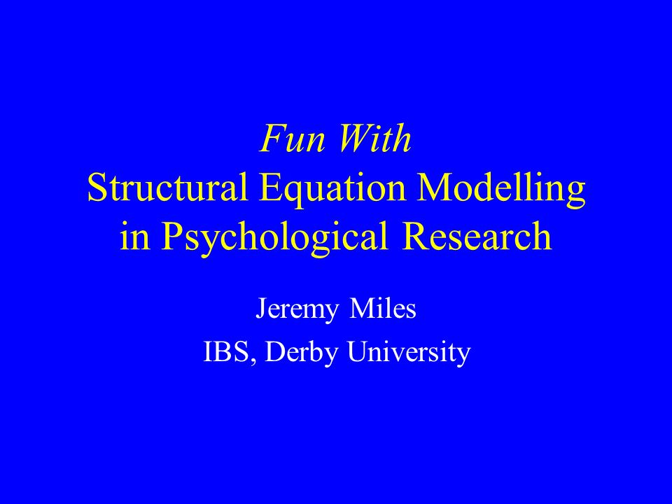 Fun With Structural Equation Modelling in Psychological Research Jeremy Miles IBS, Derby University