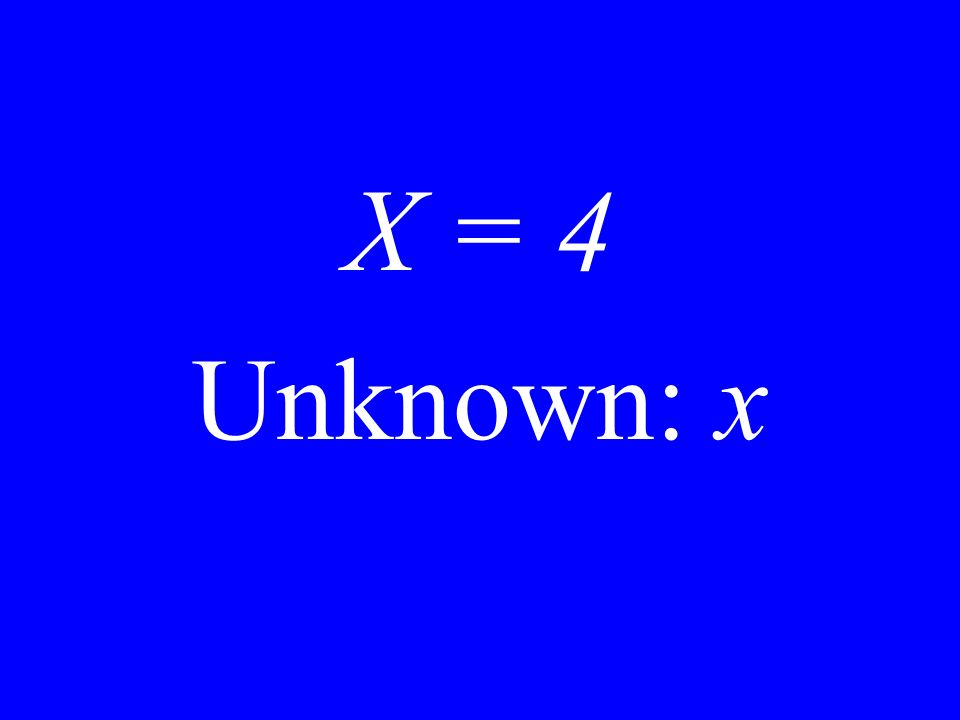 X = 4 Unknown: x