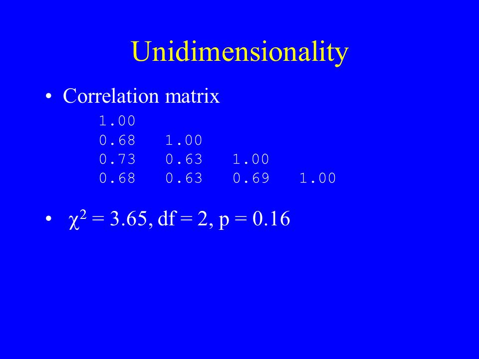 Unidimensionality Correlation matrix 2 = 3.65, df = 2, p = 0.16 1.00 0.68 1.00 0.73 0.63 1.00 0.68 0.63 0.69 1.00