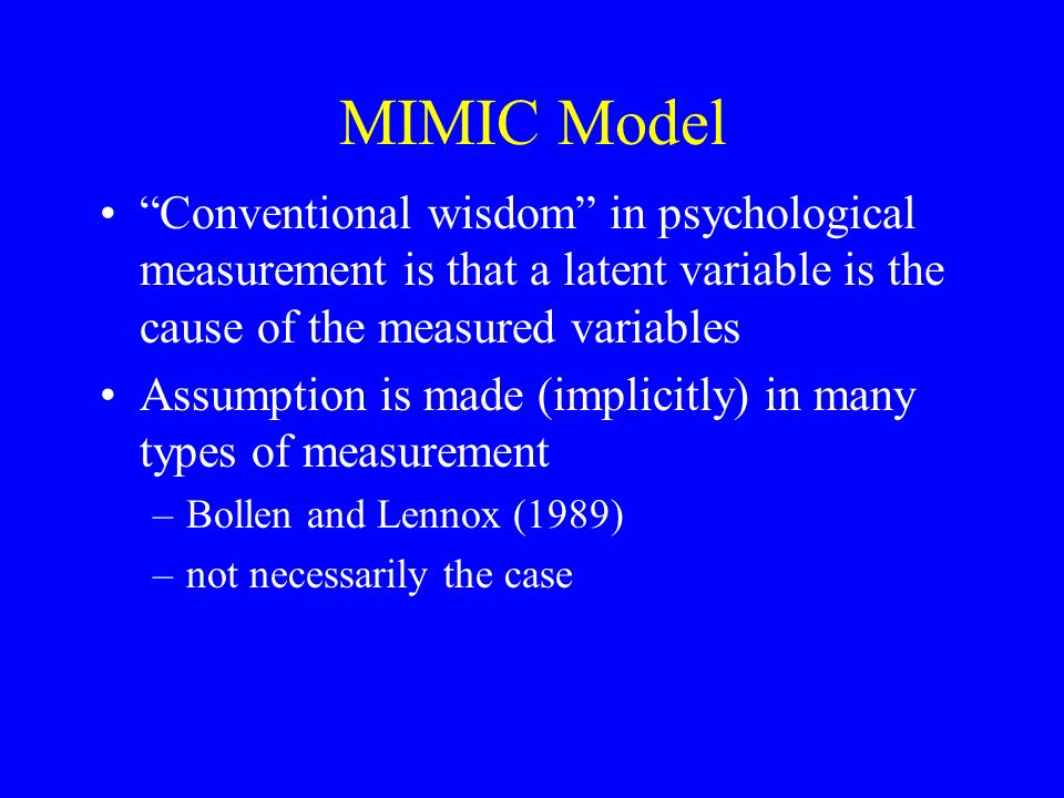 MIMIC Model Conventional wisdom in psychological measurement is that a latent variable is the cause of the measured variables Assumption is made (implicitly) in many types of measurement –Bollen and Lennox (1989) –not necessarily the case