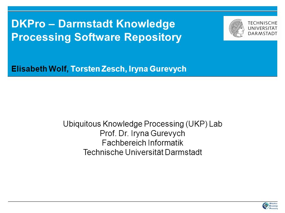 DKPro – Darmstadt Knowledge Processing Software Repository Elisabeth Wolf, Torsten Zesch, Iryna Gurevych Ubiquitous Knowledge Processing (UKP) Lab Pro