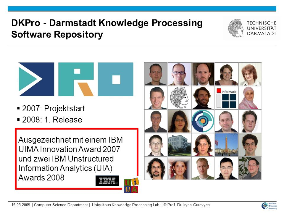 DKPro - Darmstadt Knowledge Processing Software Repository 2007: Projektstart 2008: 1. Release 15.05.2009 | Computer Science Department | Ubiquitous K