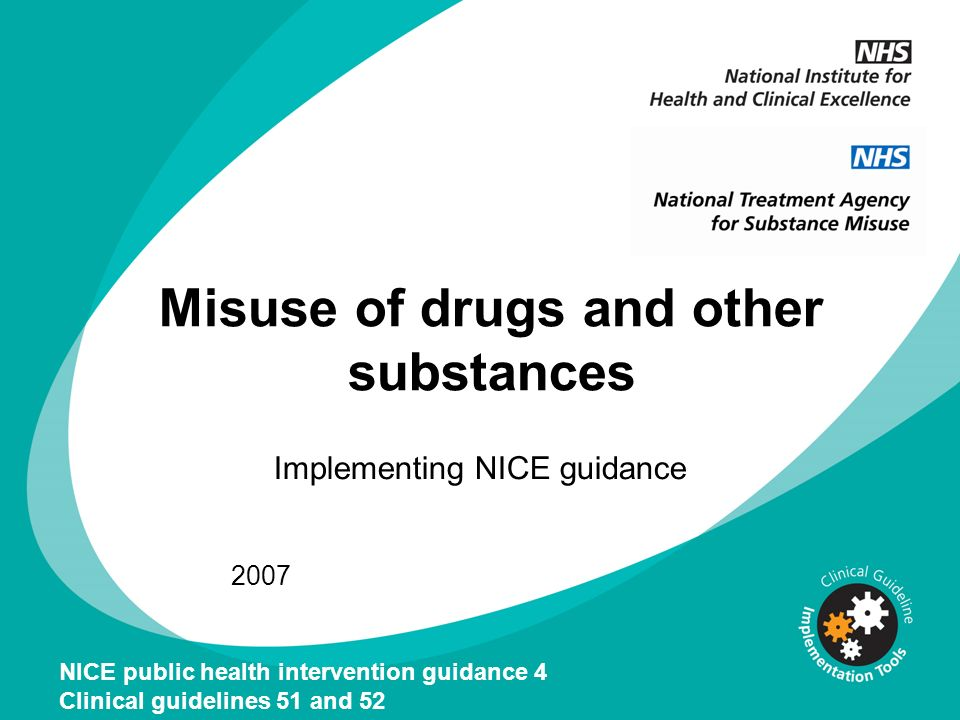 Misuse of drugs and other substances Implementing NICE guidance 2007 NICE public health intervention guidance 4 Clinical guidelines 51 and 52