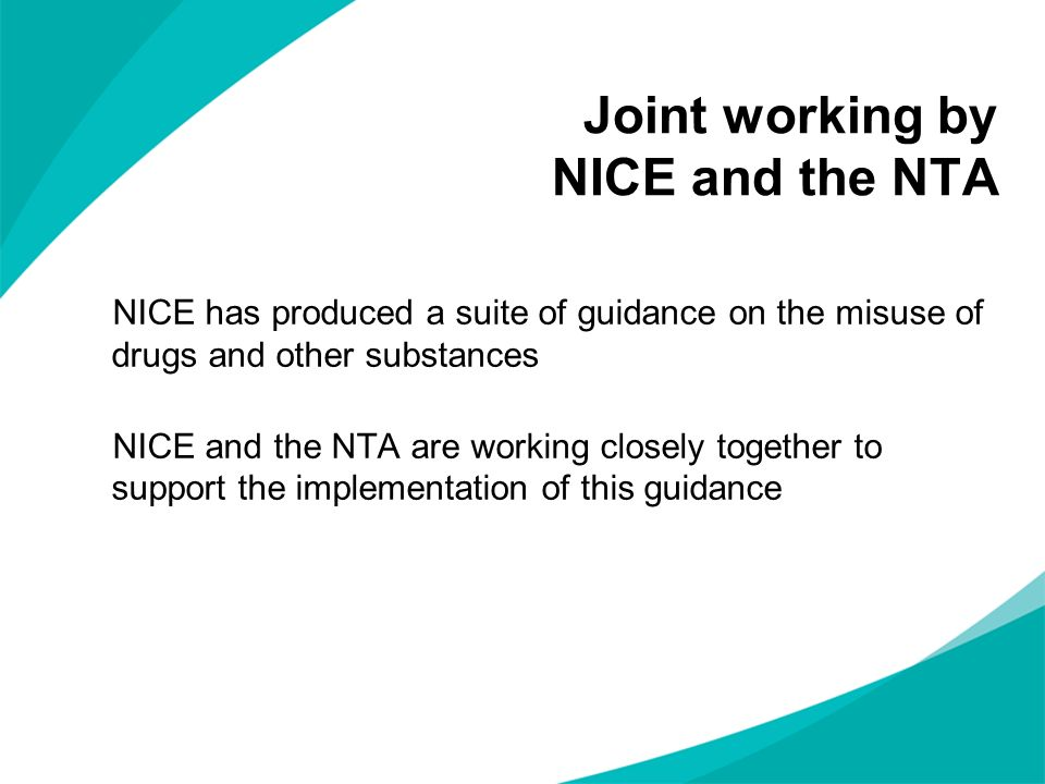 Joint working by NICE and the NTA NICE has produced a suite of guidance on the misuse of drugs and other substances NICE and the NTA are working close