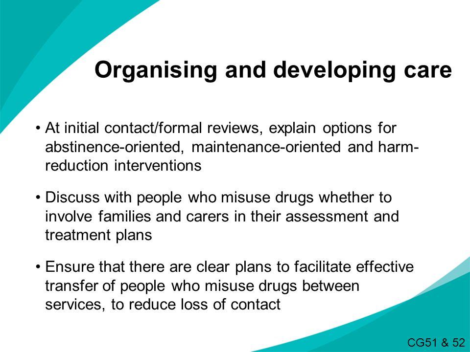 Organising and developing care At initial contact/formal reviews, explain options for abstinence-oriented, maintenance-oriented and harm- reduction in