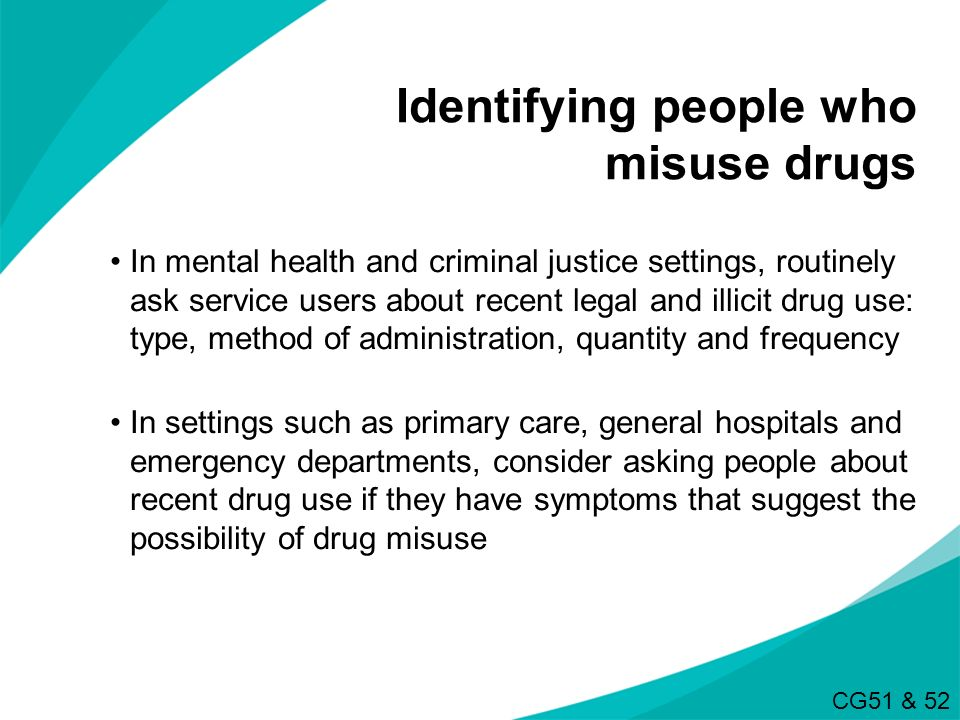 Identifying people who misuse drugs In mental health and criminal justice settings, routinely ask service users about recent legal and illicit drug us