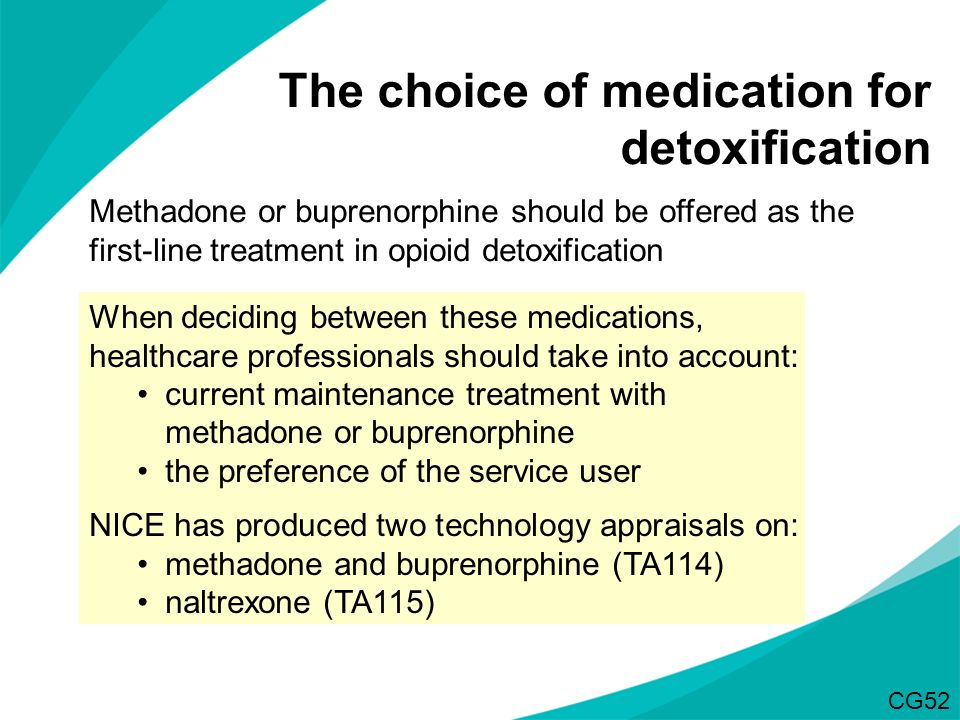 The choice of medication for detoxification Methadone or buprenorphine should be offered as the first-line treatment in opioid detoxification When dec
