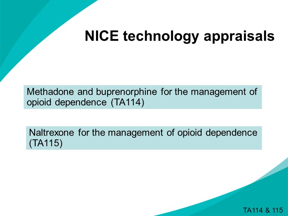 NICE technology appraisals Methadone and buprenorphine for the management of opioid dependence (TA114) Naltrexone for the management of opioid depende