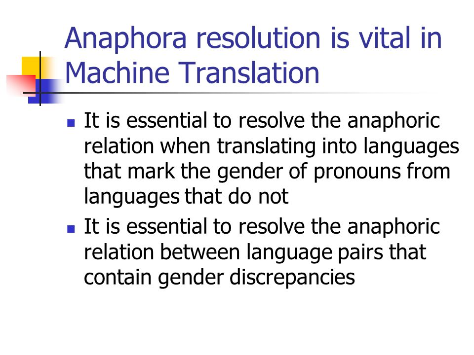 Anaphora resolution is vital in Machine Translation It is essential to resolve the anaphoric relation when translating into languages that mark the gender of pronouns from languages that do not It is essential to resolve the anaphoric relation between language pairs that contain gender discrepancies