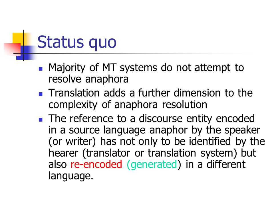 Status quo Majority of MT systems do not attempt to resolve anaphora Translation adds a further dimension to the complexity of anaphora resolution The reference to a discourse entity encoded in a source language anaphor by the speaker (or writer) has not only to be identified by the hearer (translator or translation system) but also re-encoded (generated) in a different language.