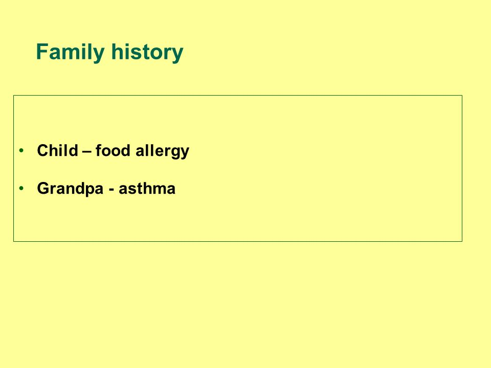 Child – food allergy Grandpa - asthma Family history