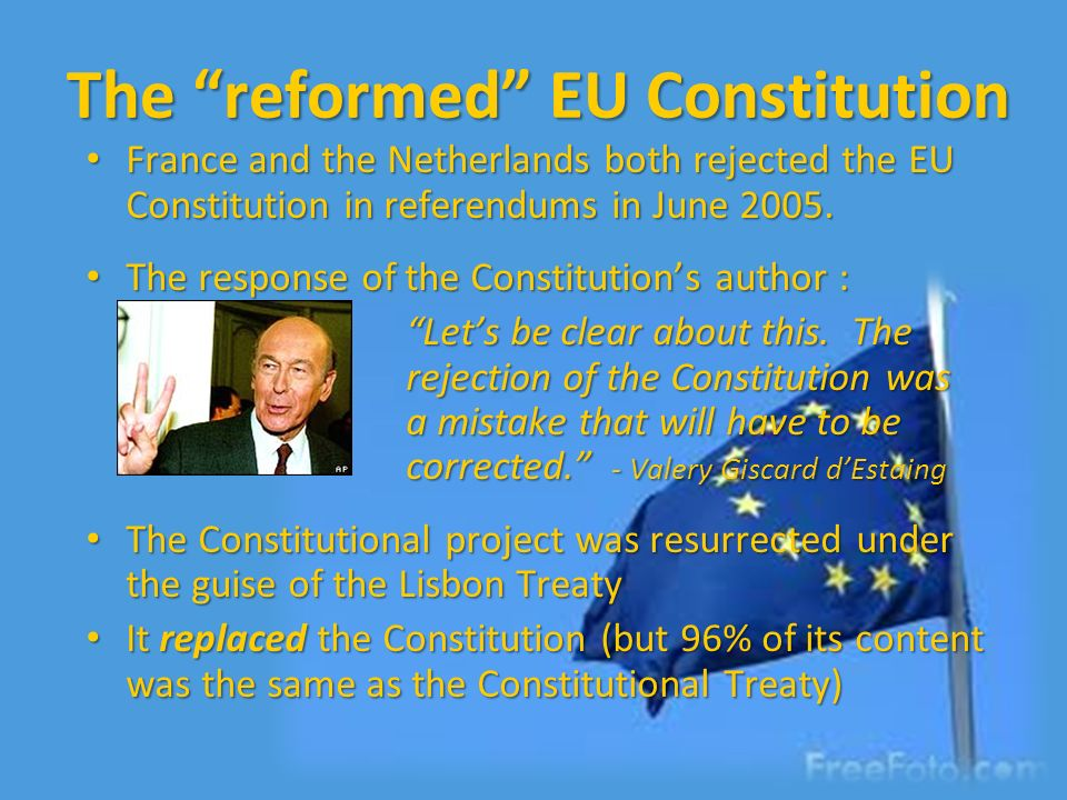 The reformed EU Constitution France and the Netherlands both rejected the EU Constitution in referendums in June 2005. France and the Netherlands both