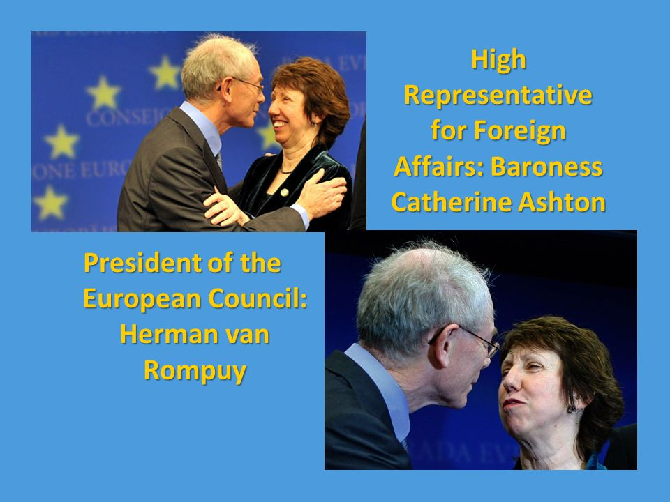 High Representative for Foreign Affairs: Baroness Catherine Ashton President of the European Council: Herman van Rompuy