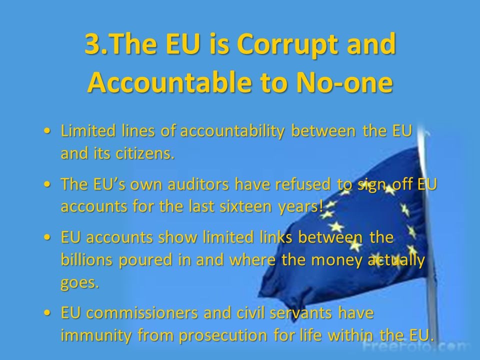 3.The EU is Corrupt and Accountable to No-one Limited lines of accountability between the EU and its citizens.Limited lines of accountability between
