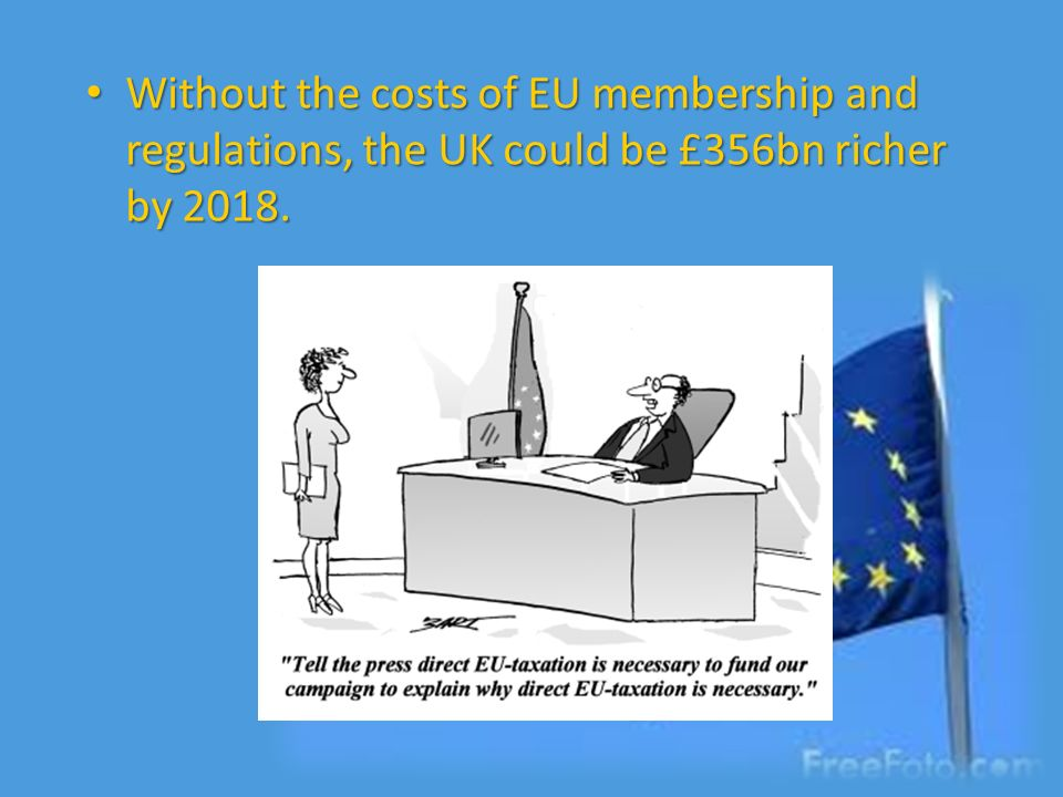 Without the costs of EU membership and regulations, the UK could be £356bn richer by 2018. Without the costs of EU membership and regulations, the UK