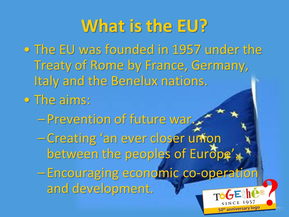 What is the EU? The EU was founded in 1957 under the Treaty of Rome by France, Germany, Italy and the Benelux nations.The EU was founded in 1957 under