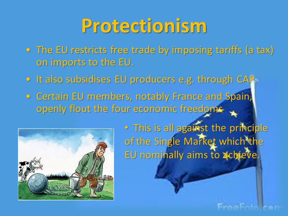 Protectionism The EU restricts free trade by imposing tariffs (a tax) on imports to the EU.The EU restricts free trade by imposing tariffs (a tax) on