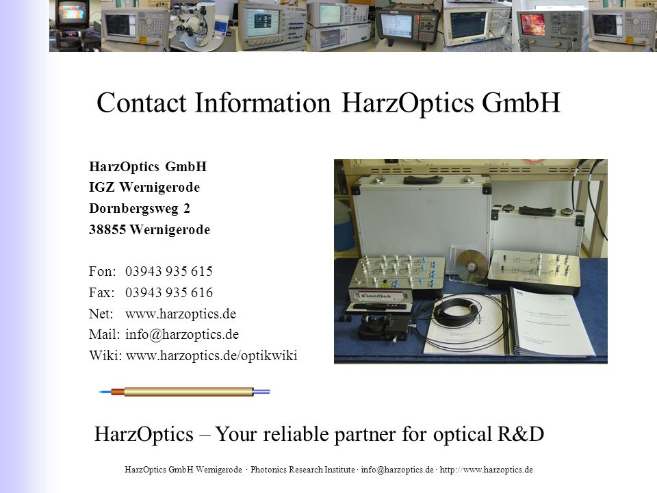 HarzOptics GmbH Wernigerode · Photonics Research Institute · info@harzoptics.de · http://www.harzoptics.de Contact Information HarzOptics GmbH HarzOptics GmbH IGZ Wernigerode Dornbergsweg 2 38855 Wernigerode Fon: 03943 935 615 Fax: 03943 935 616 Net: www.harzoptics.de Mail: info@harzoptics.de Wiki: www.harzoptics.de/optikwiki HarzOptics – Your reliable partner for optical R&D