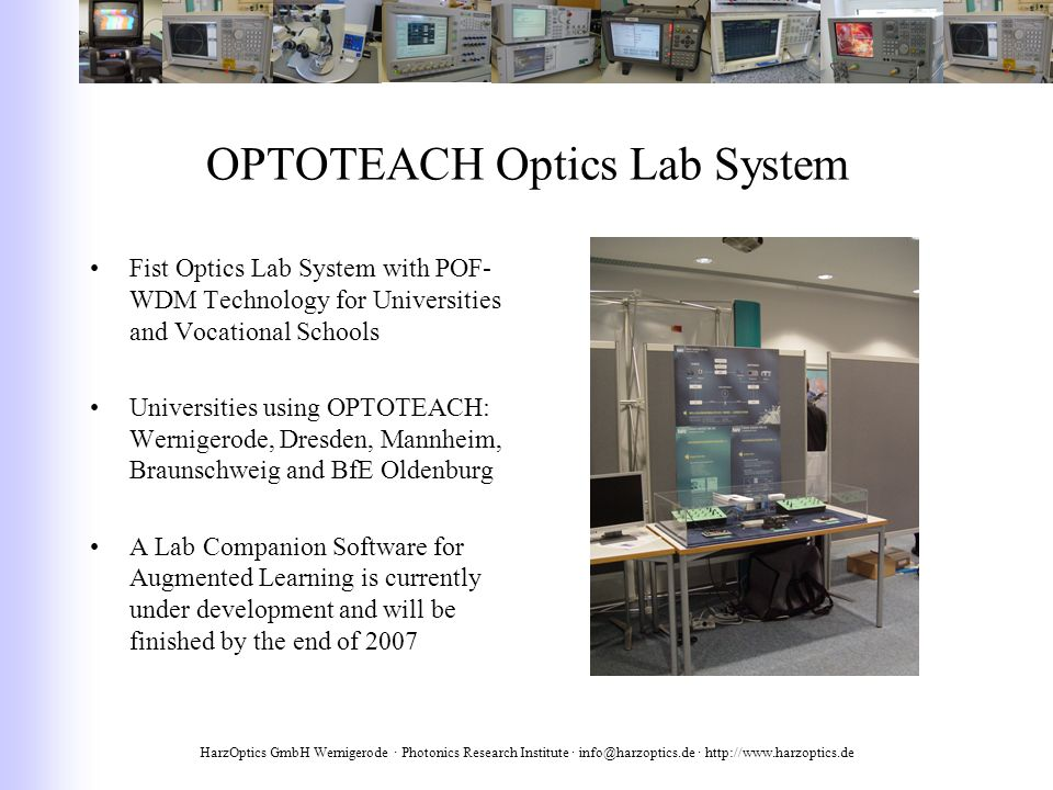 HarzOptics GmbH Wernigerode · Photonics Research Institute · info@harzoptics.de · http://www.harzoptics.de OPTOTEACH Optics Lab System Fist Optics Lab System with POF- WDM Technology for Universities and Vocational Schools Universities using OPTOTEACH: Wernigerode, Dresden, Mannheim, Braunschweig and BfE Oldenburg A Lab Companion Software for Augmented Learning is currently under development and will be finished by the end of 2007