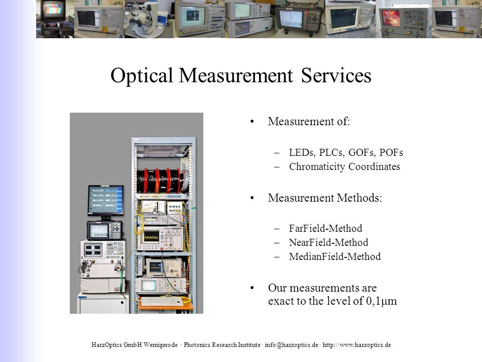 HarzOptics GmbH Wernigerode · Photonics Research Institute · info@harzoptics.de · http://www.harzoptics.de Optical Measurement Services Measurement of: –LEDs, PLCs, GOFs, POFs –Chromaticity Coordinates Measurement Methods: –FarField-Method –NearField-Method –MedianField-Method Our measurements are exact to the level of 0,1μm