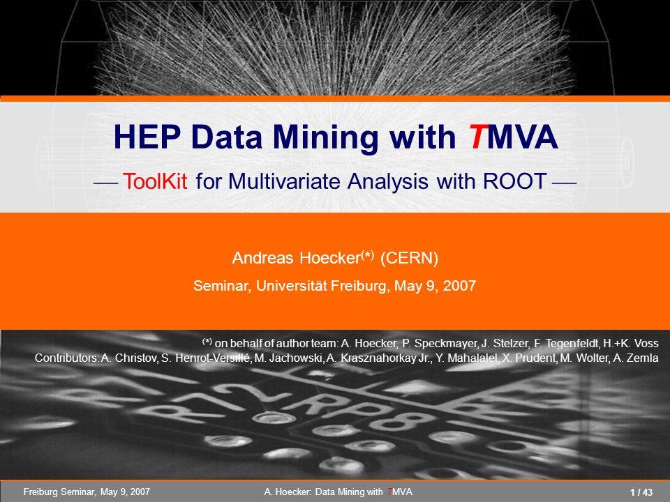 1 / 43 Freiburg Seminar, May 9, 2007A. Hoecker: Data Mining with TMVA HEP Data Mining with TMVA ToolKit for Multivariate Analysis with ROOT Andreas Ho