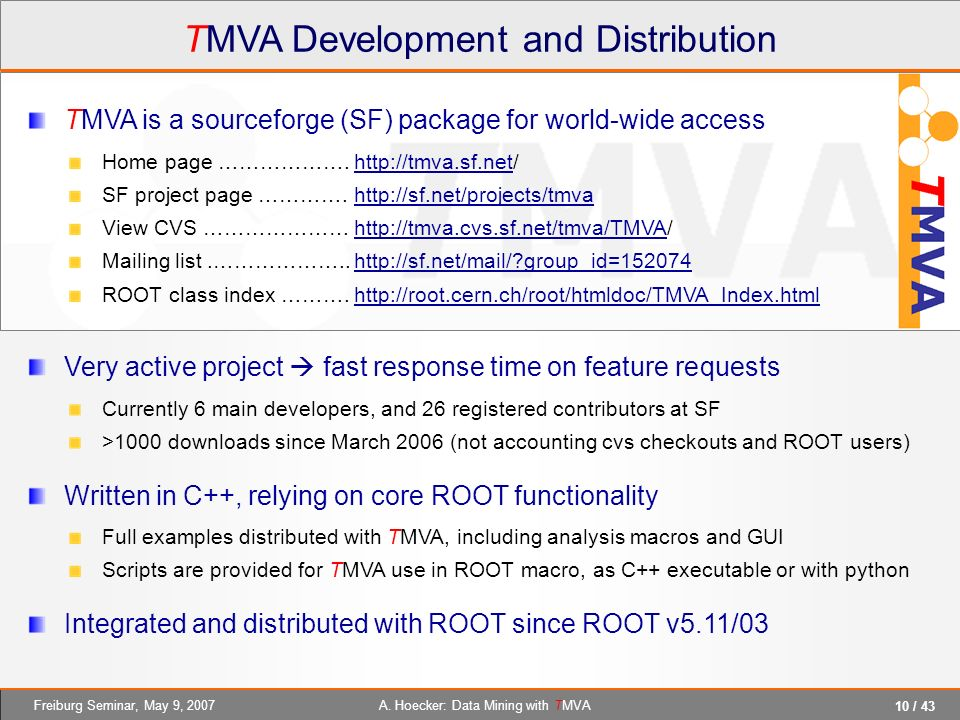 10 / 43 A. Hoecker: Data Mining with TMVAFreiburg Seminar, May 9, 2007 TMVA Development and Distribution TMVA is a sourceforge (SF) package for world-