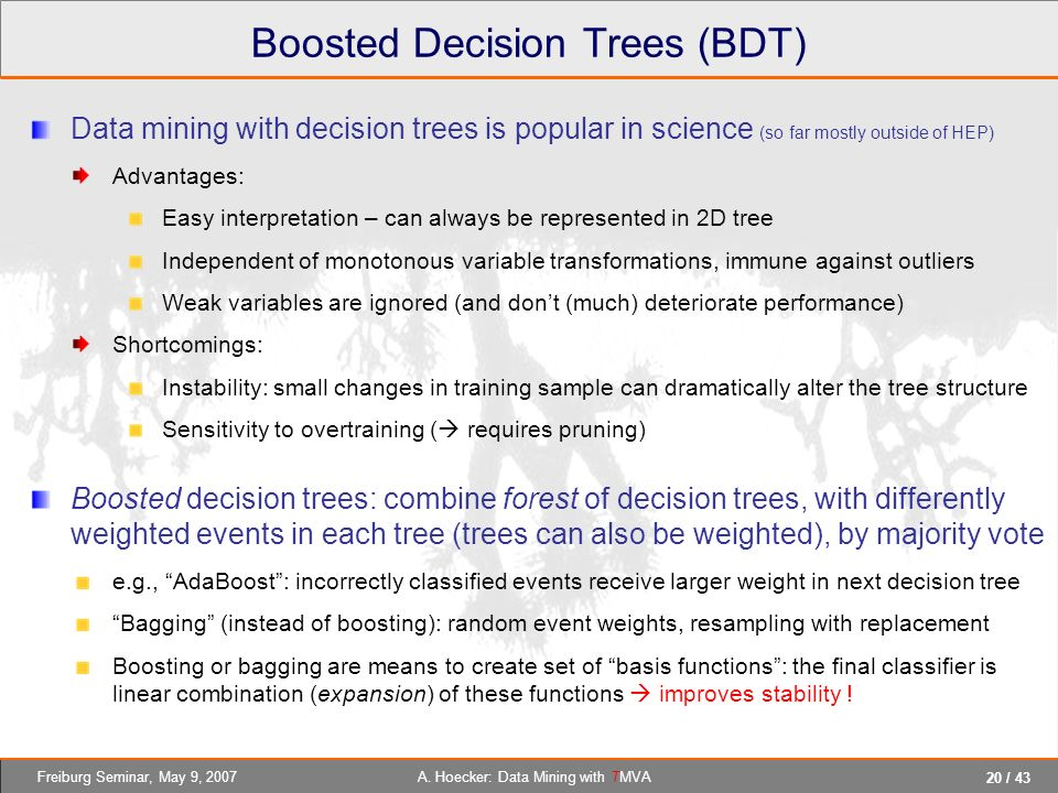 20 / 43 A. Hoecker: Data Mining with TMVAFreiburg Seminar, May 9, 2007 Boosted Decision Trees (BDT) Data mining with decision trees is popular in scie