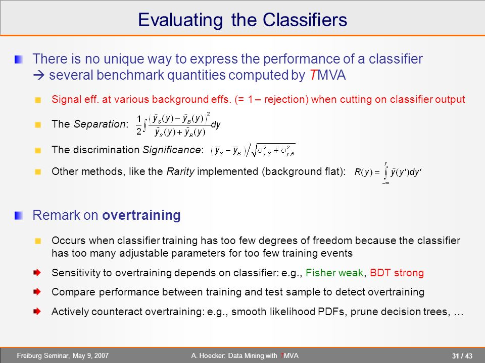 31 / 43 A. Hoecker: Data Mining with TMVAFreiburg Seminar, May 9, 2007 Evaluating the Classifiers There is no unique way to express the performance of