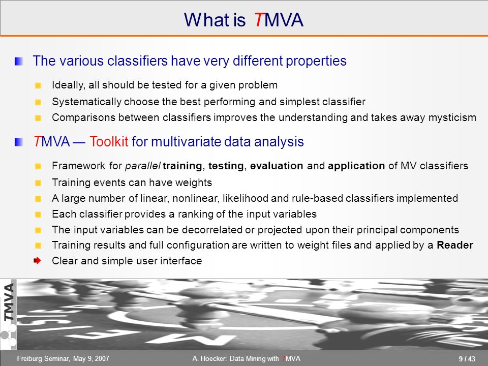 9 / 43 A. Hoecker: Data Mining with TMVAFreiburg Seminar, May 9, 2007 What is TMVA The various classifiers have very different properties Ideally, all