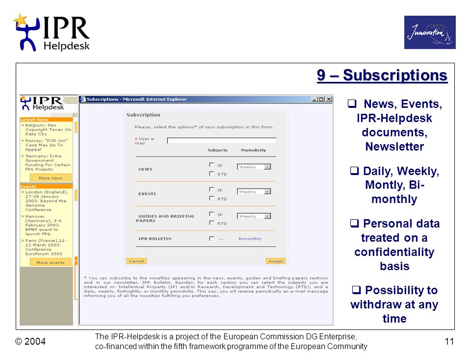 The IPR-Helpdesk is a project of the European Commission DG Enterprise, co-financed within the fifth framework programme of the European Community © – Subscriptions News, Events, IPR-Helpdesk documents, Newsletter Daily, Weekly, Montly, Bi- monthly Personal data treated on a confidentiality basis Possibility to withdraw at any time