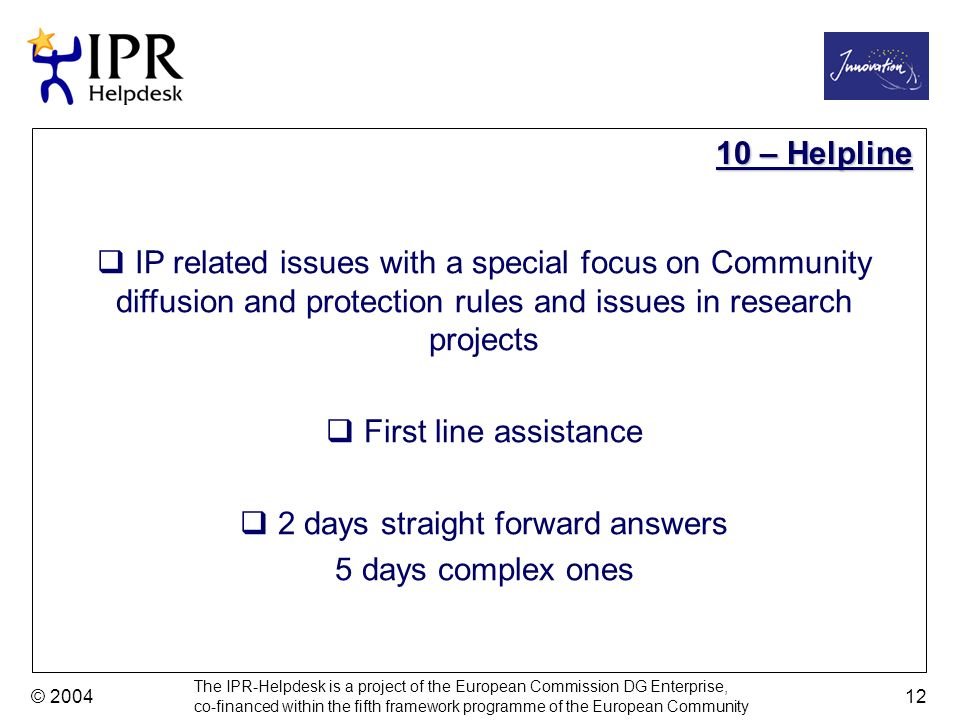The IPR-Helpdesk is a project of the European Commission DG Enterprise, co-financed within the fifth framework programme of the European Community © 2004 12 IP related issues with a special focus on Community diffusion and protection rules and issues in research projects First line assistance 2 days straight forward answers 5 days complex ones 10 – Helpline