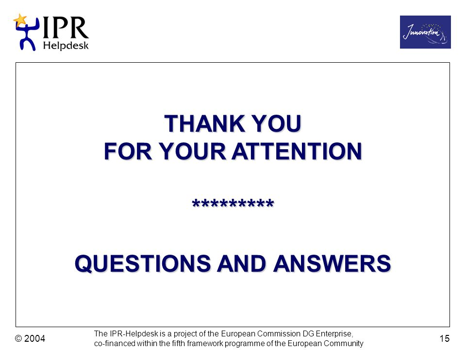 The IPR-Helpdesk is a project of the European Commission DG Enterprise, co-financed within the fifth framework programme of the European Community © 2004 15 THANK YOU FOR YOUR ATTENTION ********* QUESTIONS AND ANSWERS