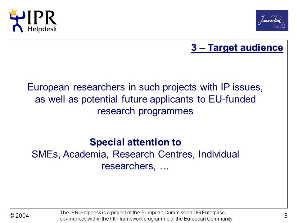The IPR-Helpdesk is a project of the European Commission DG Enterprise, co-financed within the fifth framework programme of the European Community © 2004 5 European researchers in such projects with IP issues, as well as potential future applicants to EU-funded research programmes Special attention to SMEs, Academia, Research Centres, Individual researchers, … 3 – Target audience
