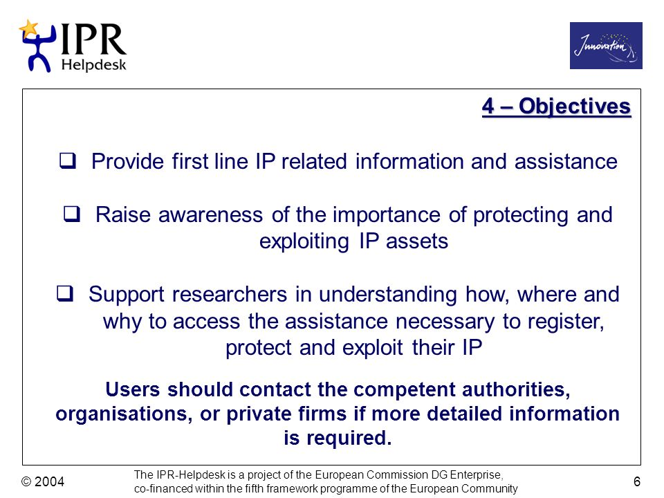 The IPR-Helpdesk is a project of the European Commission DG Enterprise, co-financed within the fifth framework programme of the European Community © 2004 6 Provide first line IP related information and assistance Raise awareness of the importance of protecting and exploiting IP assets Support researchers in understanding how, where and why to access the assistance necessary to register, protect and exploit their IP 4 – Objectives Users should contact the competent authorities, organisations, or private firms if more detailed information is required.