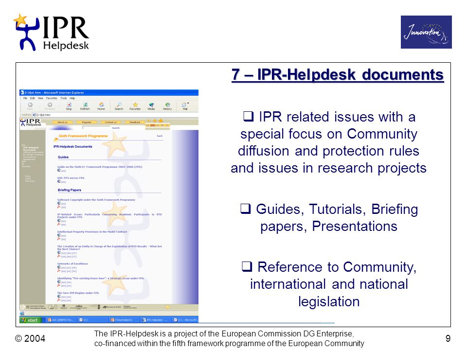 The IPR-Helpdesk is a project of the European Commission DG Enterprise, co-financed within the fifth framework programme of the European Community © 2004 9 7 – IPR-Helpdesk documents IPR related issues with a special focus on Community diffusion and protection rules and issues in research projects Guides, Tutorials, Briefing papers, Presentations Reference to Community, international and national legislation
