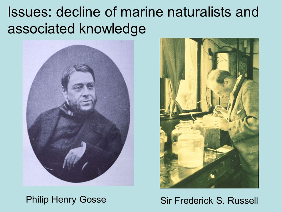 Issues: decline of marine naturalists and associated knowledge Sir Frederick S. Russell Philip Henry Gosse