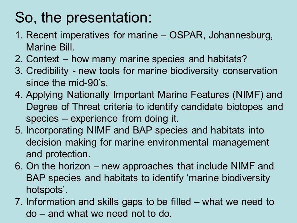 So, the presentation: 1.Recent imperatives for marine – OSPAR, Johannesburg, Marine Bill. 2.Context – how many marine species and habitats? 3.Credibil