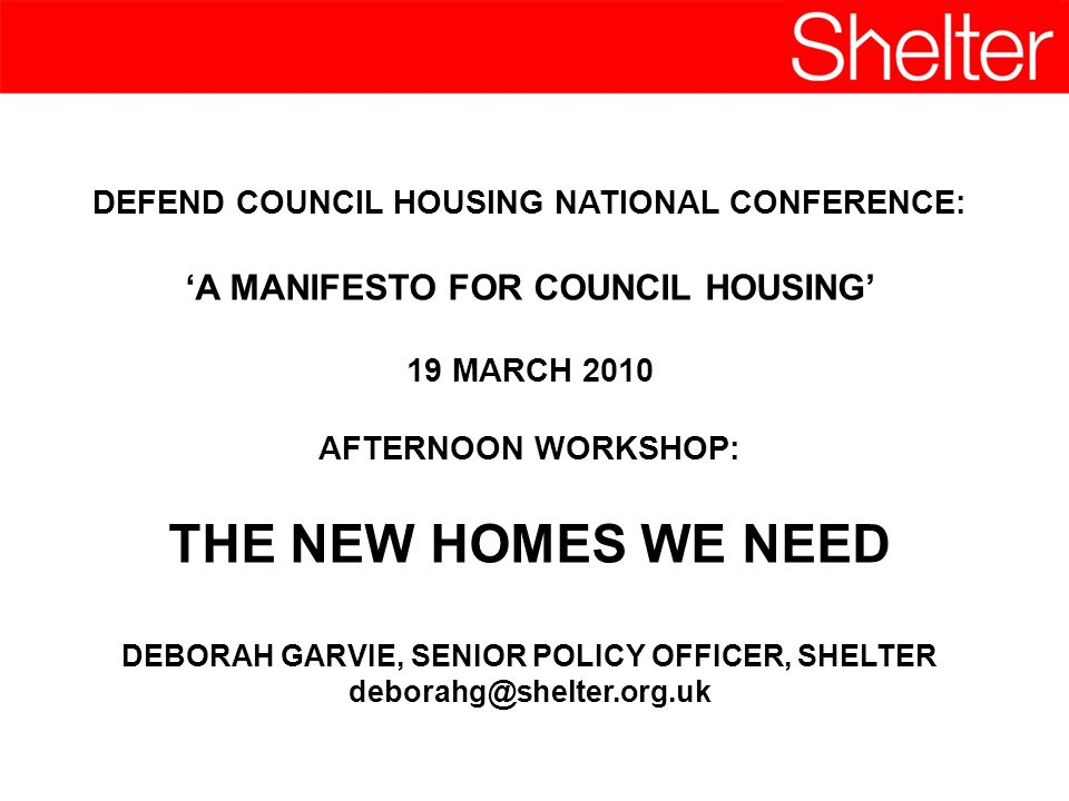 DEFEND COUNCIL HOUSING NATIONAL CONFERENCE: A MANIFESTO FOR COUNCIL HOUSING 19 MARCH 2010 AFTERNOON WORKSHOP: THE NEW HOMES WE NEED DEBORAH GARVIE, SENIOR POLICY OFFICER, SHELTER deborahg@shelter.org.uk