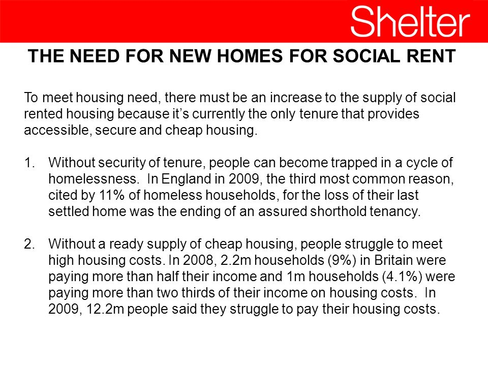 THE NEED FOR NEW HOMES FOR SOCIAL RENT To meet housing need, there must be an increase to the supply of social rented housing because its currently the only tenure that provides accessible, secure and cheap housing.