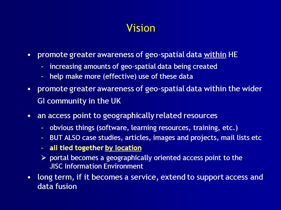 Vision promote greater awareness of geo-spatial data within HE –increasing amounts of geo-spatial data being created –help make more (effective) use o
