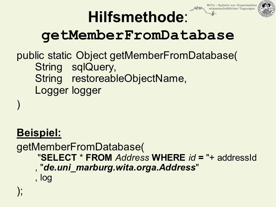 Hilfsmethode: getMemberFromDatabase public static Object getMemberFromDatabase( String sqlQuery, String restoreableObjectName, Logger logger ) Beispiel: getMemberFromDatabase( SELECT * FROM Address WHERE id = + addressId, de.uni_marburg.wita.orga.Address , log );