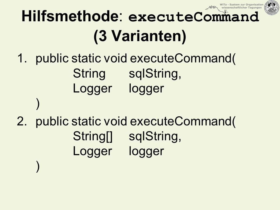 Hilfsmethode: executeCommand (3 Varianten) 1.public static void executeCommand( String sqlString, Logger logger ) 2.public static void executeCommand( String[] sqlString, Logger logger )