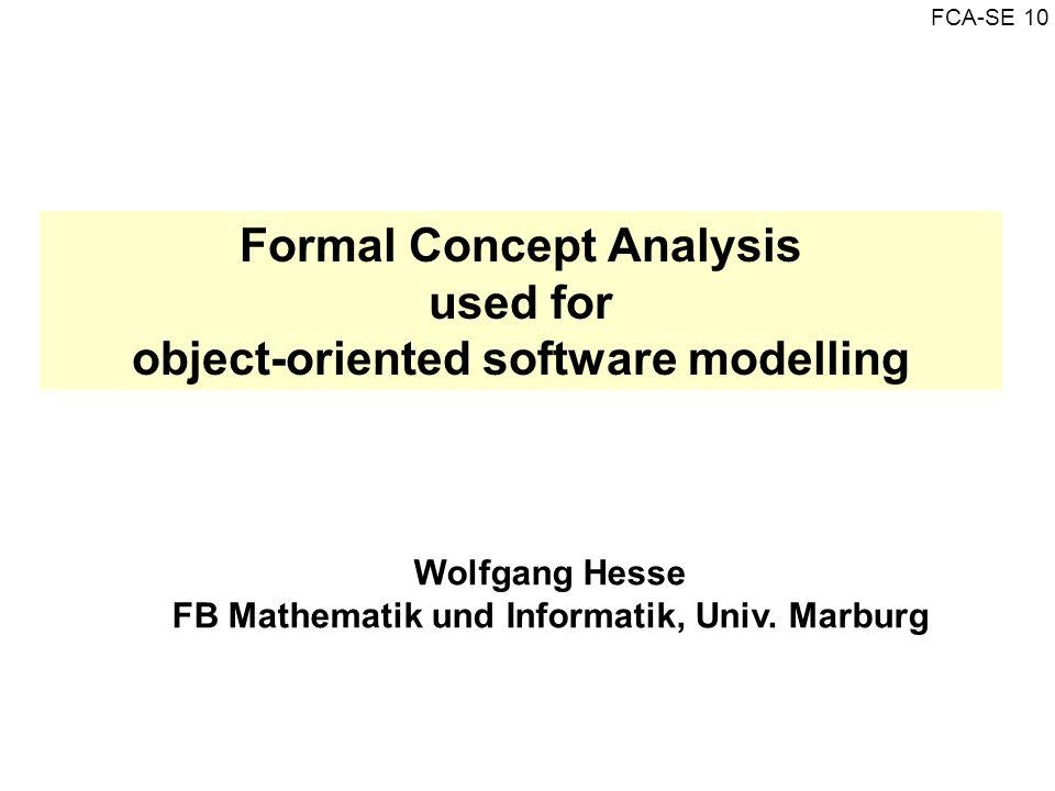 FCA-SE 10 Formal Concept Analysis used for object-oriented software modelling Wolfgang Hesse FB Mathematik und Informatik, Univ. Marburg
