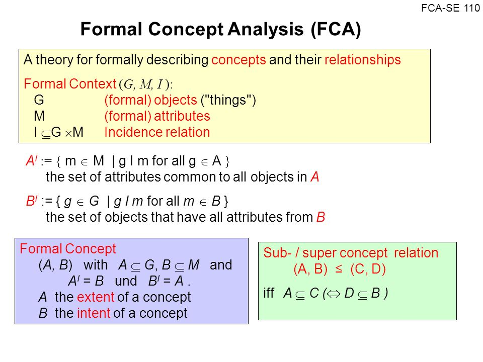 FCA-SE 110 Formal Concept Analysis (FCA) A I := { m M | g I m for all g A } the set of attributes common to all objects in A B I := { g G | g I m for