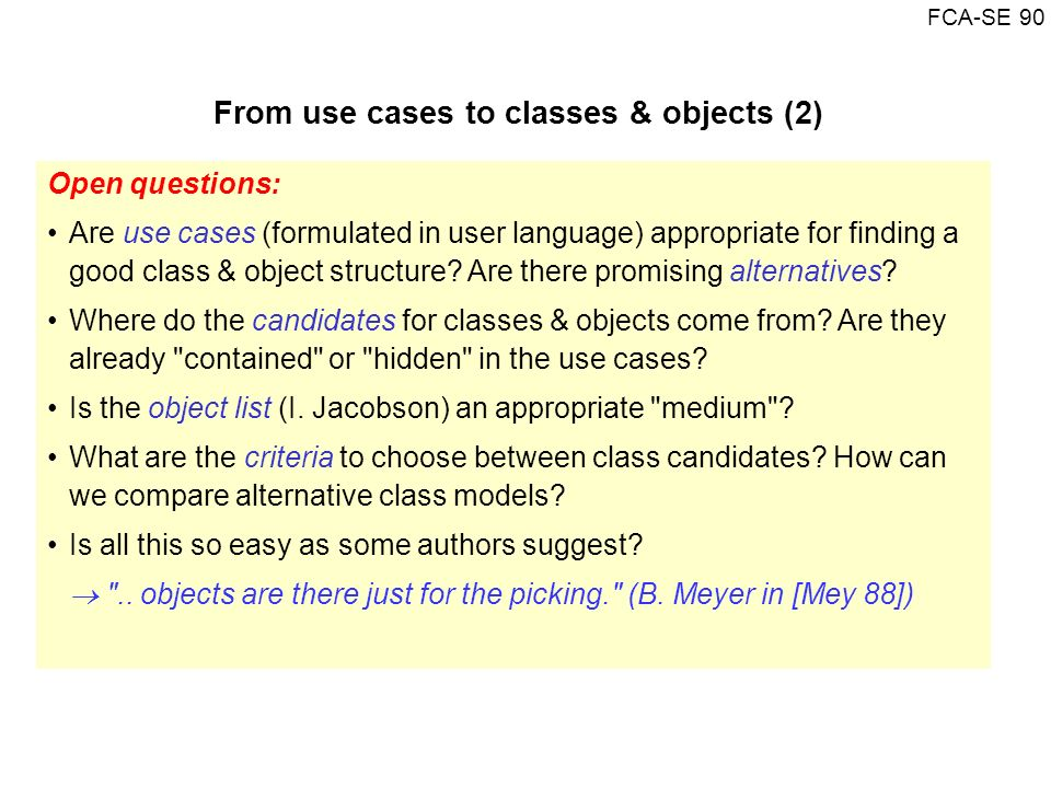 FCA-SE 90 From use cases to classes & objects (2) Open questions: Are use cases (formulated in user language) appropriate for finding a good class & o
