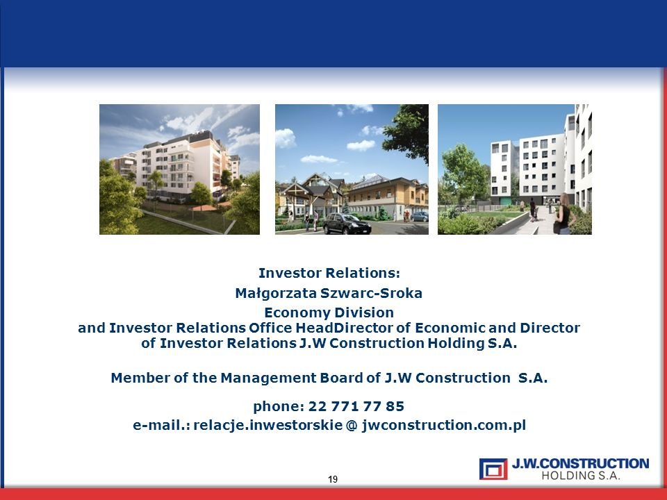 19 Investor Relations: Małgorzata Szwarc-Sroka Economy Division and Investor Relations Office HeadDirector of Economic and Director of Investor Relati