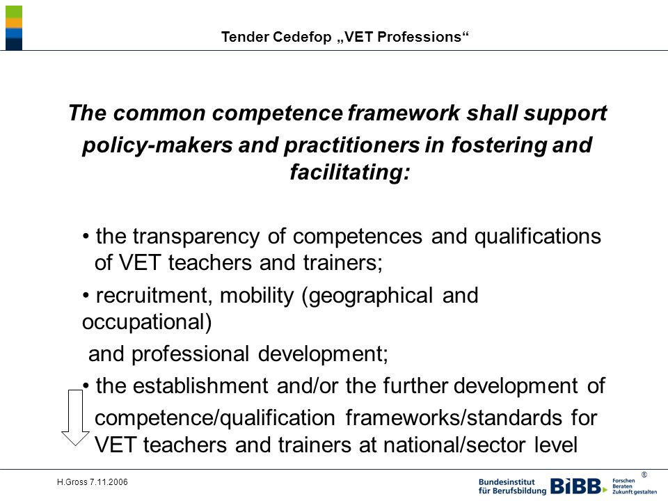® H.Gross 7.11.2006 Tender Cedefop VET Professions The common competence framework shall support policy-makers and practitioners in fostering and facilitating: the transparency of competences and qualifications of VET teachers and trainers; recruitment, mobility (geographical and occupational) and professional development; the establishment and/or the further development of competence/qualification frameworks/standards for VET teachers and trainers at national/sector level