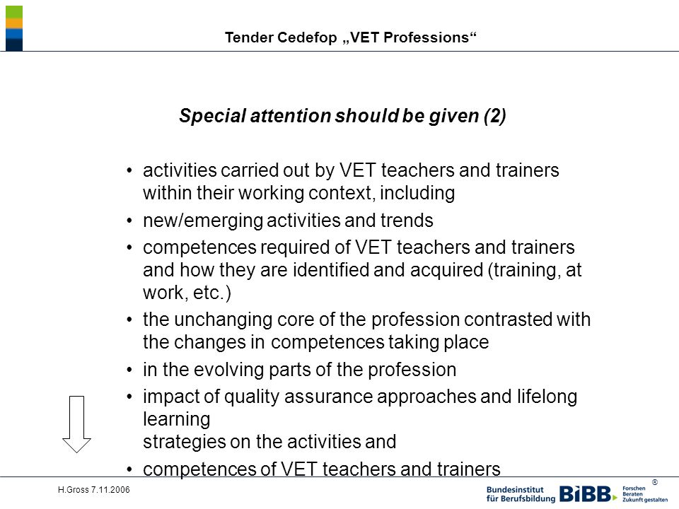 ® H.Gross 7.11.2006 Tender Cedefop VET Professions Special attention should be given (2) activities carried out by VET teachers and trainers within their working context, including new/emerging activities and trends competences required of VET teachers and trainers and how they are identified and acquired (training, at work, etc.) the unchanging core of the profession contrasted with the changes in competences taking place in the evolving parts of the profession impact of quality assurance approaches and lifelong learning strategies on the activities and competences of VET teachers and trainers