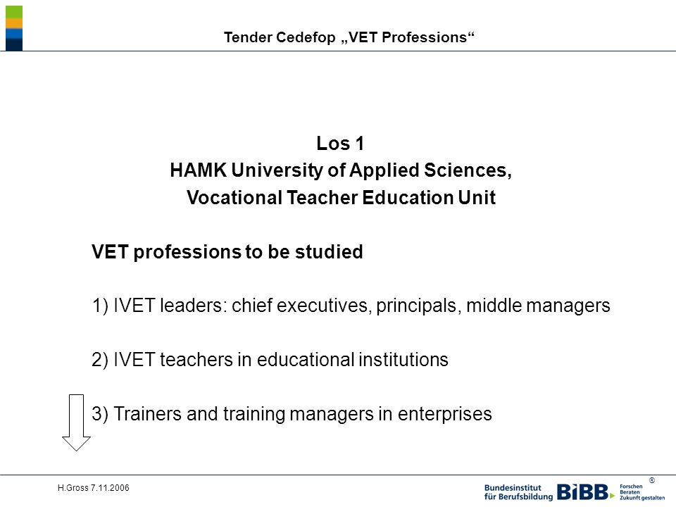 ® H.Gross 7.11.2006 Tender Cedefop VET Professions Los 1 HAMK University of Applied Sciences, Vocational Teacher Education Unit VET professions to be studied 1) IVET leaders: chief executives, principals, middle managers 2) IVET teachers in educational institutions 3) Trainers and training managers in enterprises