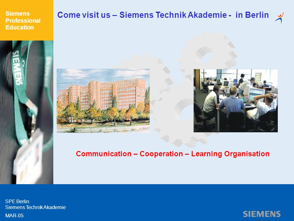 Siemens Professional Education SPE Berlin Siemens Technik Akademie MAR-05 Come visit us – Siemens Technik Akademie - in Berlin Communication – Cooperation – Learning Organisation